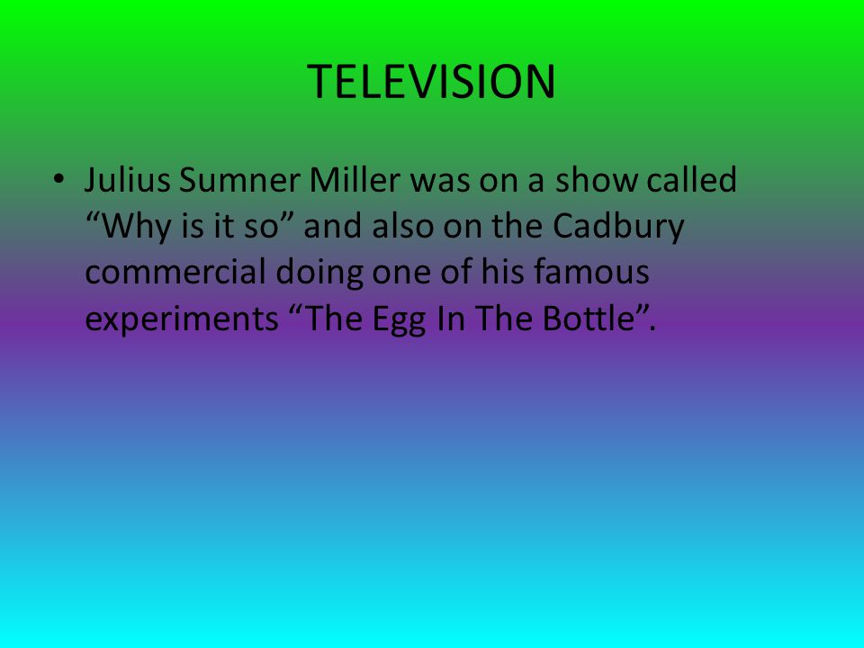 TELEVISION Julius Sumner Miller was on a show called Why is it so and also on the Cadbury commercial doing one of his famous experiments The Egg In The Bottle .