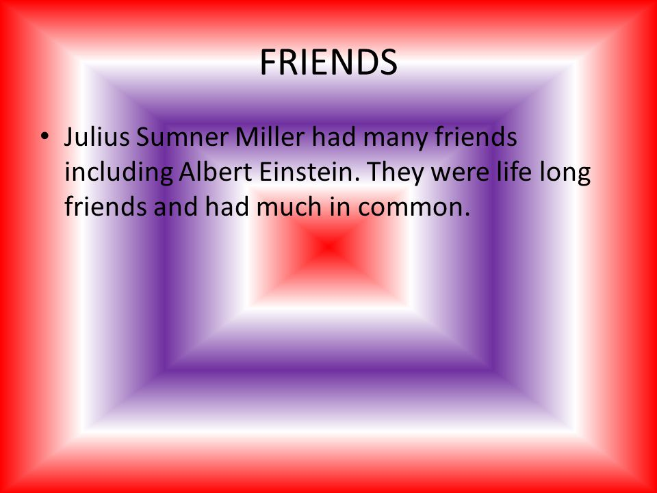FRIENDS Julius Sumner Miller had many friends including Albert Einstein.