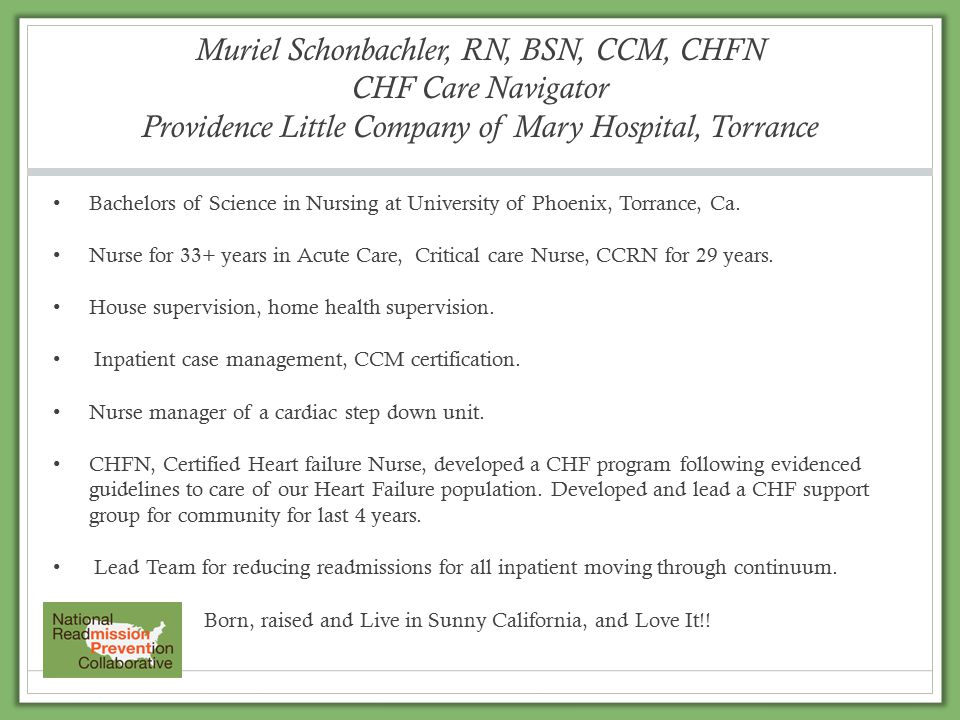 Muriel Schonbachler, RN, BSN, CCM, CHFN CHF Care Navigator Providence Little Company of Mary Hospital, Torrance Bachelors of Science in Nursing at University of Phoenix, Torrance, Ca.