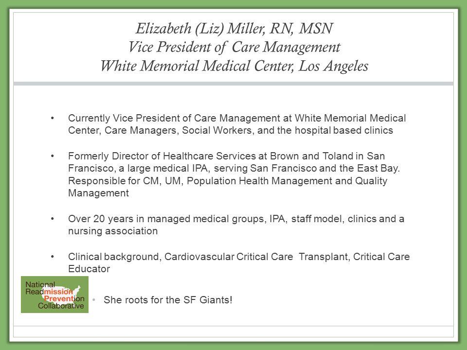 Elizabeth (Liz) Miller, RN, MSN Vice President of Care Management White Memorial Medical Center, Los Angeles Currently Vice President of Care Manageme