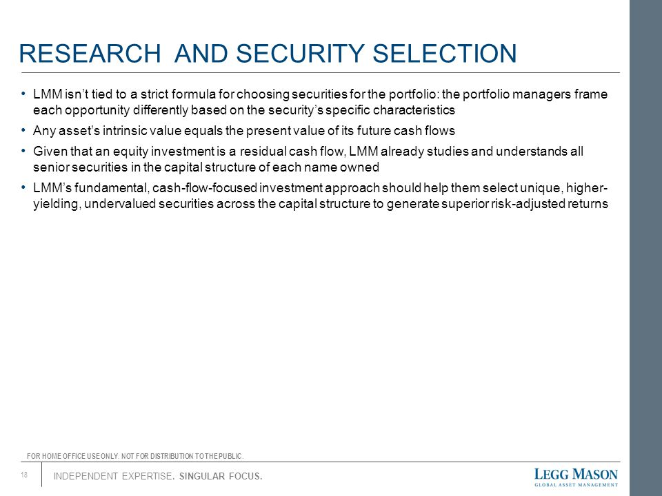 INDEPENDENT EXPERTISE. SINGULAR FOCUS. RESEARCH AND SECURITY SELECTION LMM isn't tied to a strict formula for choosing securities for the portfolio: t