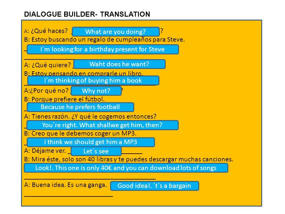 DIALOGUE BUILDER- TRANSLATION A : ¿Qué haces? _________________________? B: Estoy buscando un regalo de cumpleaños para Steve. _______________________