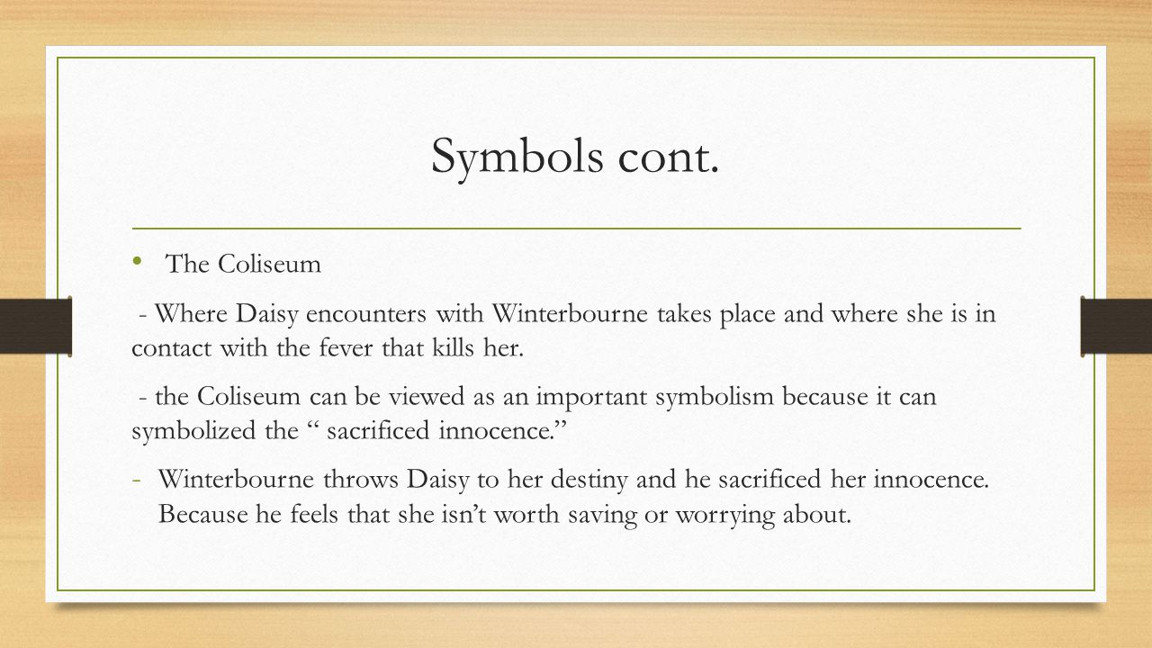 Symbols cont. The Coliseum - Where Daisy encounters with Winterbourne takes place and where she is in contact with the fever that kills her. - the Col