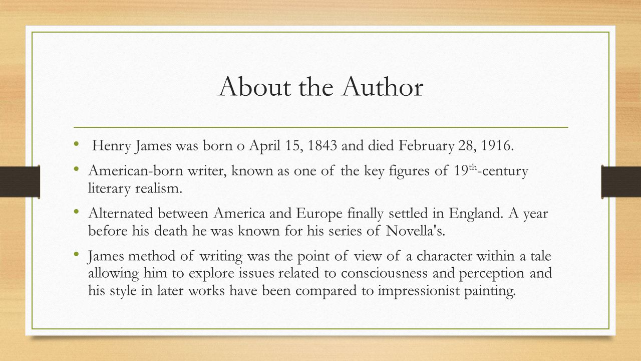 About the Author Henry James was born o April 15, 1843 and died February 28, 1916. American-born writer, known as one of the key figures of 19 th -cen