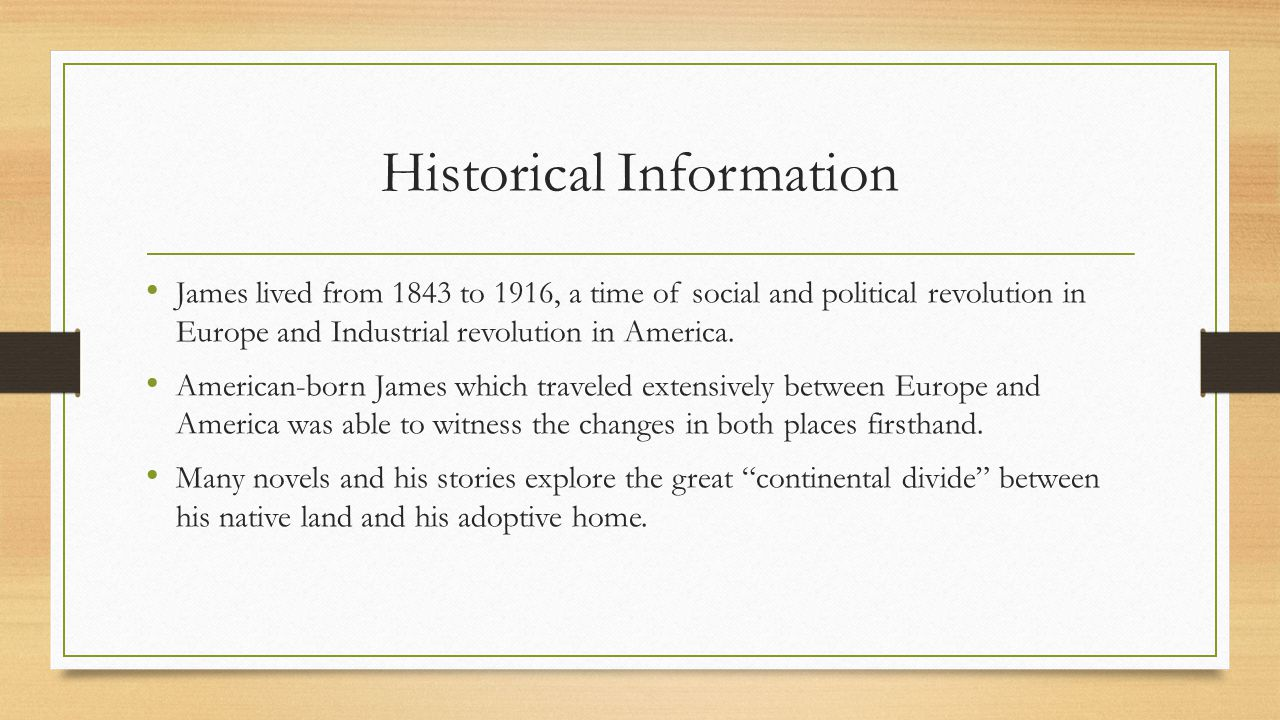 Historical Information James lived from 1843 to 1916, a time of social and political revolution in Europe and Industrial revolution in America. Americ