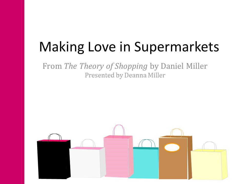 Making Love in Supermarkets From The Theory of Shopping by Daniel Miller Presented by Deanna Miller