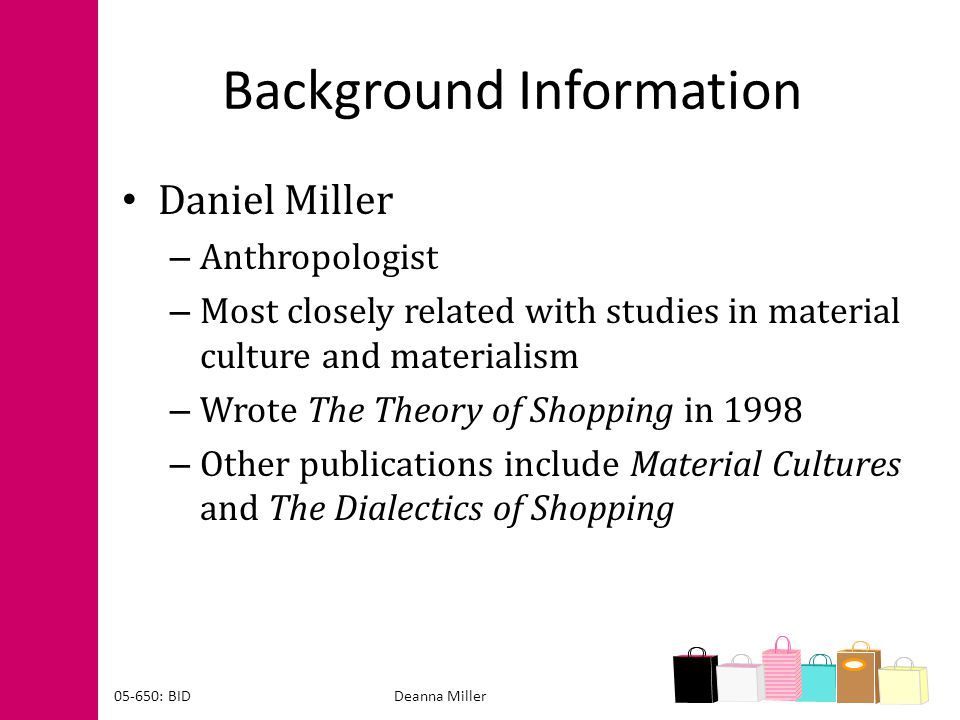 Background Information Daniel Miller – Anthropologist – Most closely related with studies in material culture and materialism – Wrote The Theory of Sh