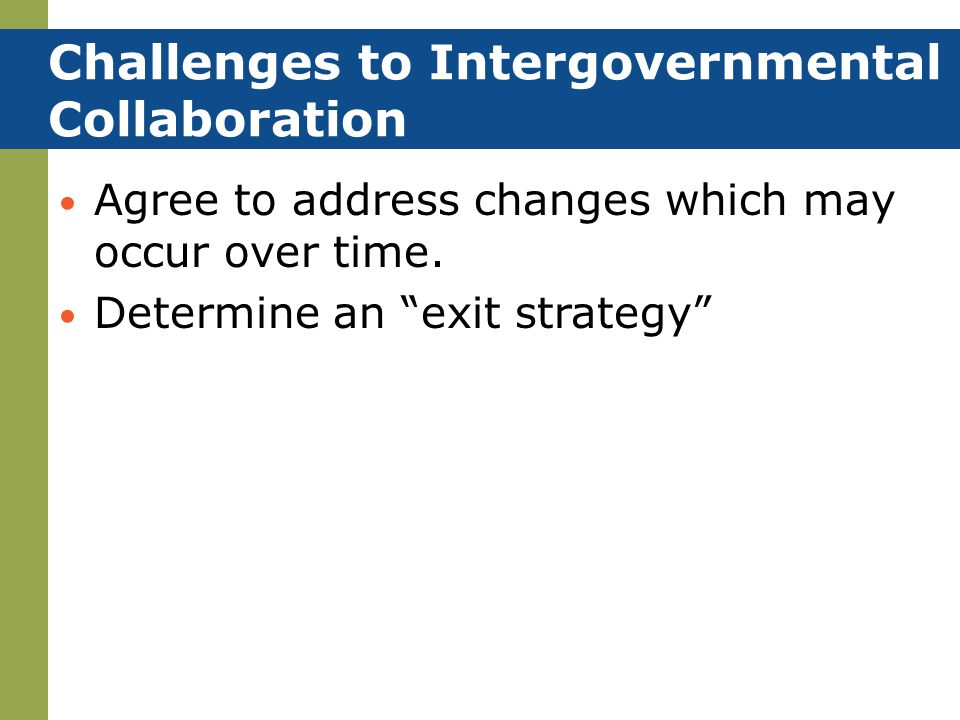 "Agree to address changes which may occur over time. Determine an ""exit strategy"" Challenges to Intergovernmental Collaboration"