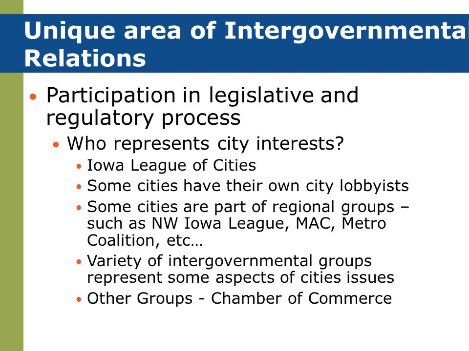 Unique area of Intergovernmental Relations Participation in legislative and regulatory process Who represents city interests? Iowa League of Cities So