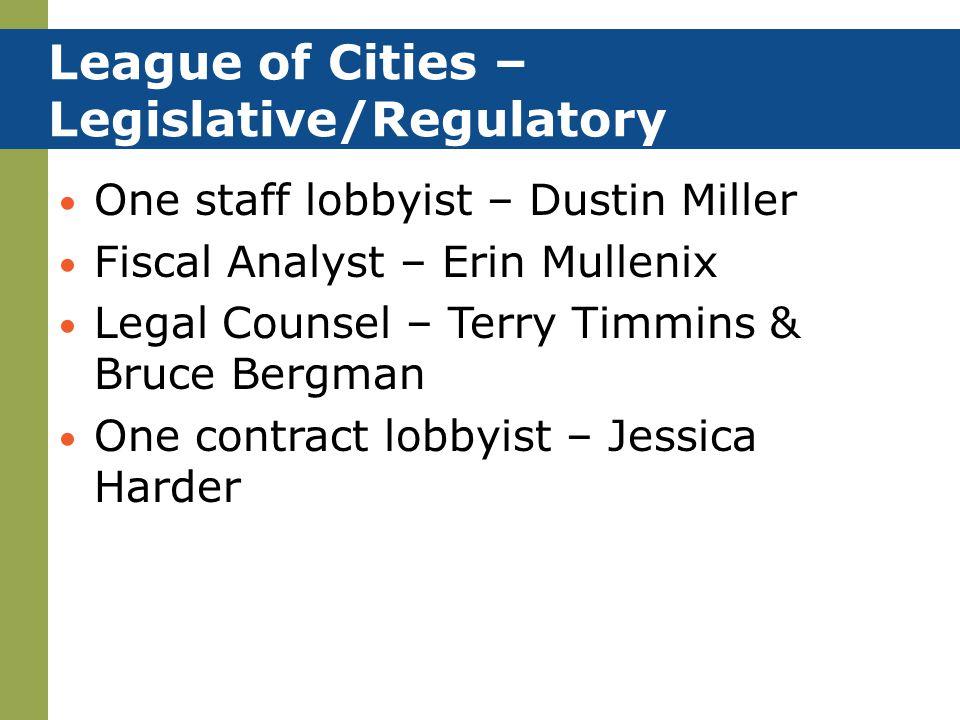 League of Cities – Legislative/Regulatory One staff lobbyist – Dustin Miller Fiscal Analyst – Erin Mullenix Legal Counsel – Terry Timmins & Bruce Bergman One contract lobbyist – Jessica Harder