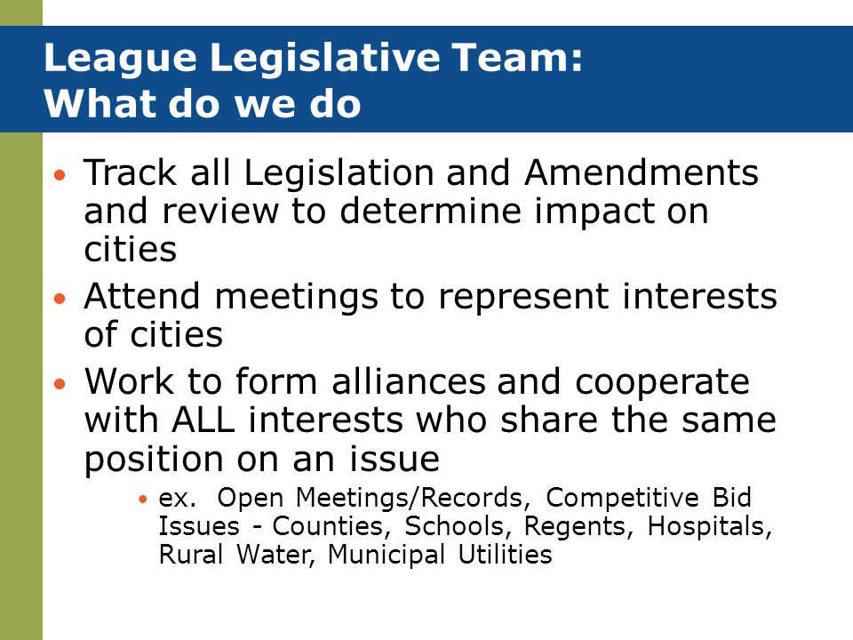 League Legislative Team: What do we do Track all Legislation and Amendments and review to determine impact on cities Attend meetings to represent inte