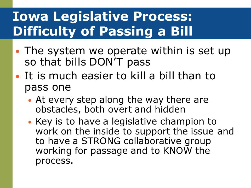 Iowa Legislative Process: Difficulty of Passing a Bill The system we operate within is set up so that bills DON'T pass It is much easier to kill a bil