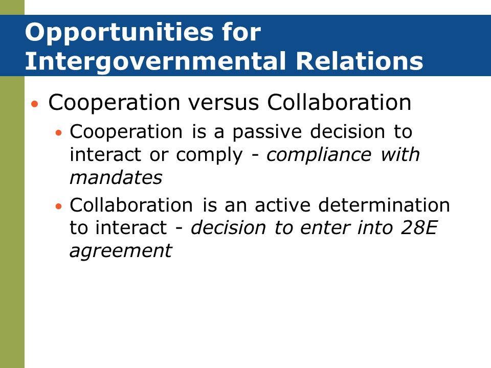 Opportunities for Intergovernmental Relations Cooperation versus Collaboration Cooperation is a passive decision to interact or comply - compliance wi