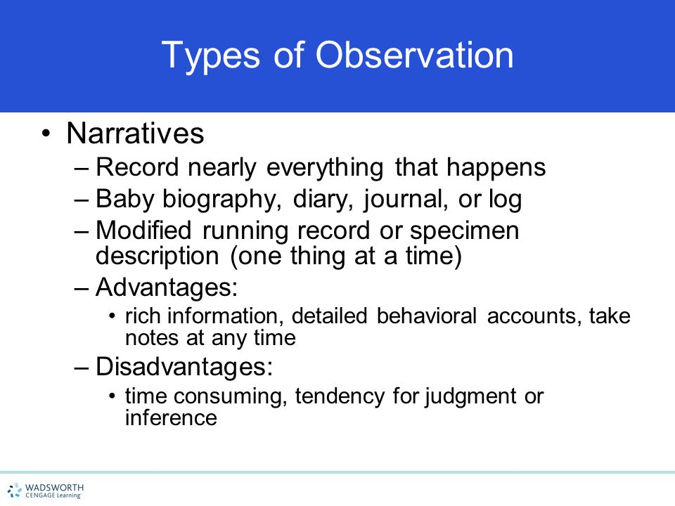 Types of Observation Narratives –Record nearly everything that happens –Baby biography, diary, journal, or log –Modified running record or specimen de