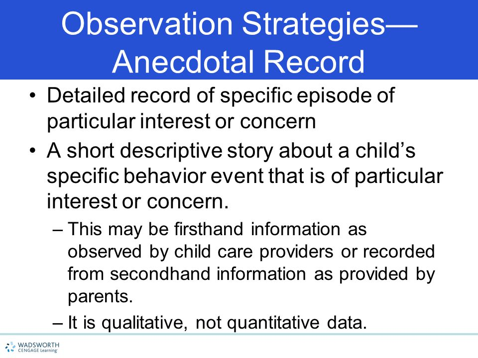 Observation Strategies— Anecdotal Record Detailed record of specific episode of particular interest or concern A short descriptive story about a child