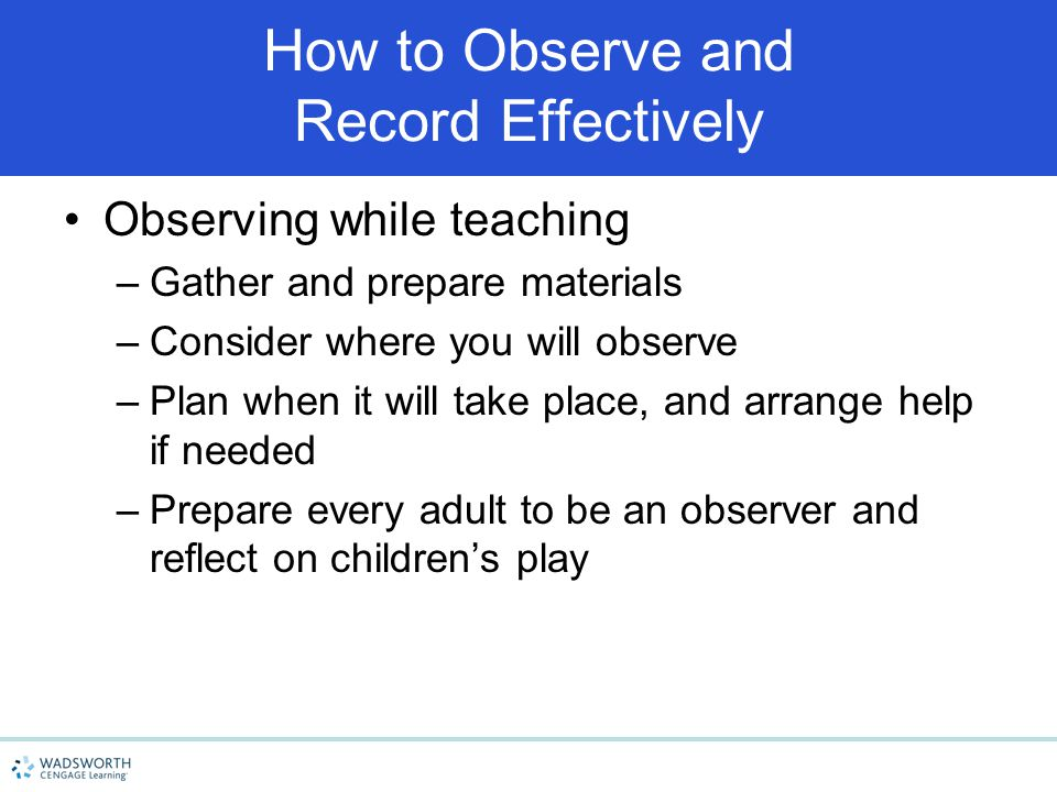 How to Observe and Record Effectively Observing while teaching –Gather and prepare materials –Consider where you will observe –Plan when it will take
