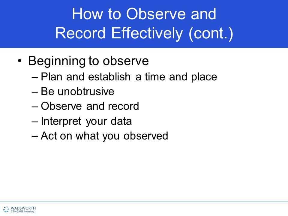 How to Observe and Record Effectively (cont.) Beginning to observe –Plan and establish a time and place –Be unobtrusive –Observe and record –Interpret