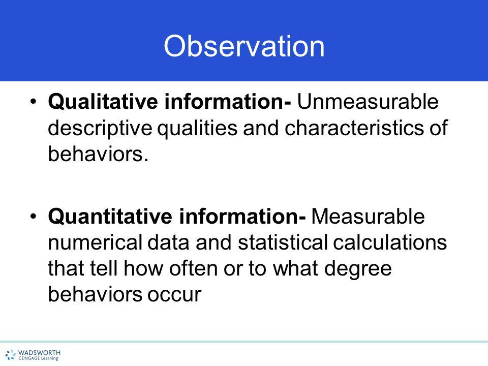 Observation Qualitative information- Unmeasurable descriptive qualities and characteristics of behaviors. Quantitative information- Measurable numeric