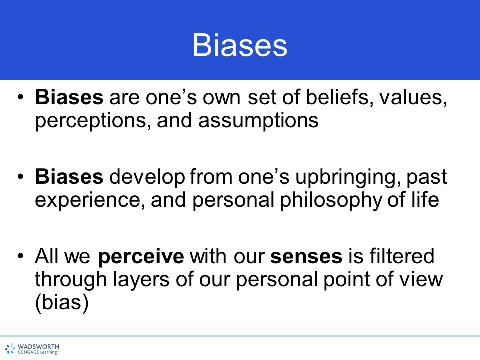 Biases Biases are one's own set of beliefs, values, perceptions, and assumptions Biases develop from one's upbringing, past experience, and personal p