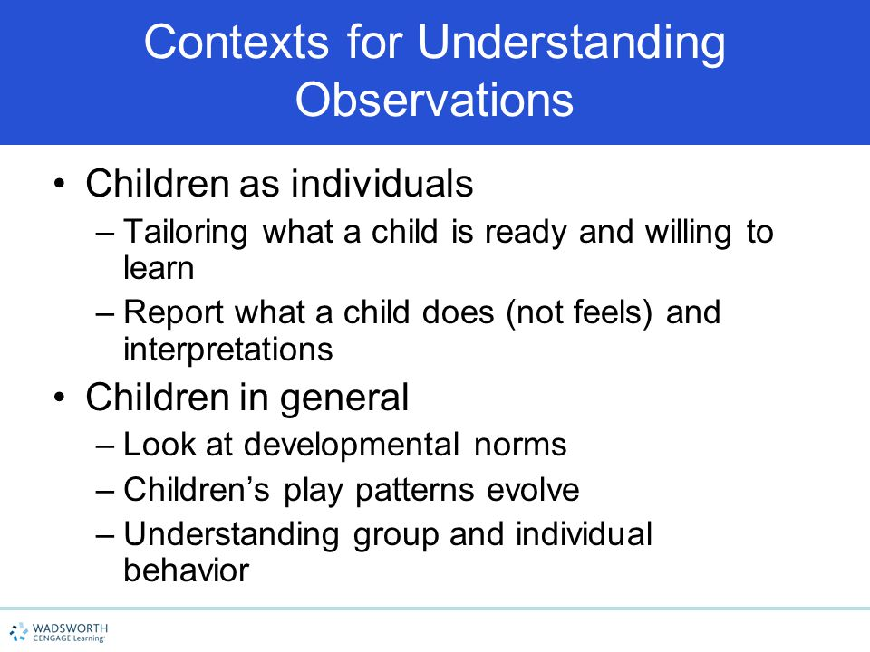 Contexts for Understanding Observations Children as individuals –Tailoring what a child is ready and willing to learn –Report what a child does (not f