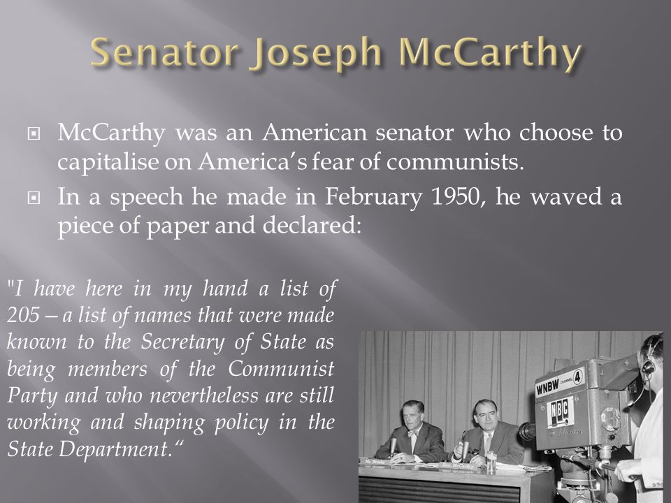  McCarthy was an American senator who choose to capitalise on America's fear of communists.