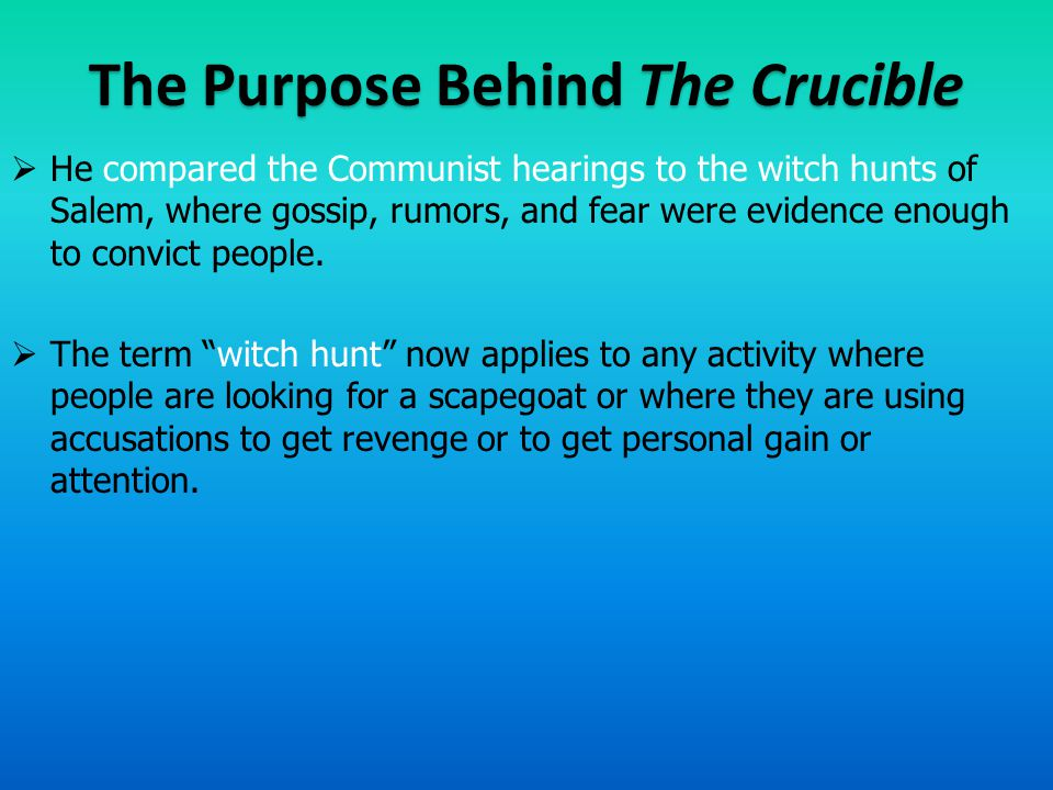 The Purpose Behind The Crucible  He compared the Communist hearings to the witch hunts of Salem, where gossip, rumors, and fear were evidence enough to convict people.