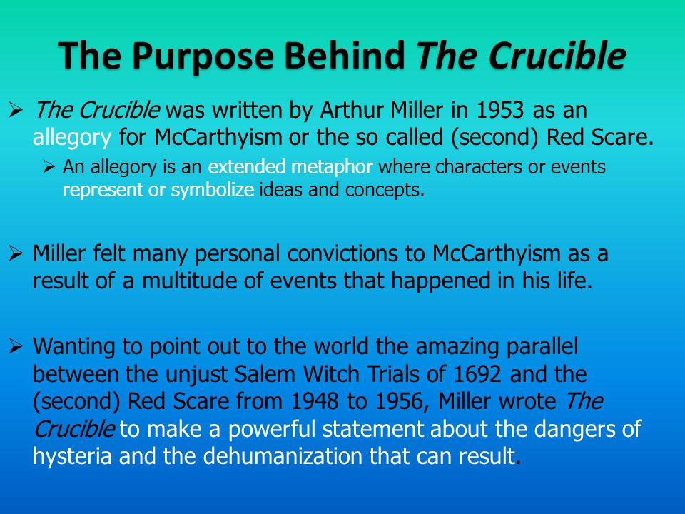 The Purpose Behind The Crucible  The Crucible was written by Arthur Miller in 1953 as an allegory for McCarthyism or the so called (second) Red Scare.