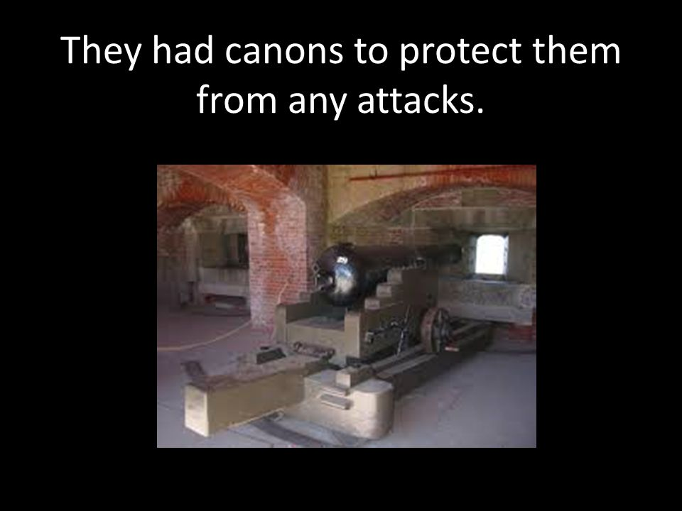 They had canons to protect them from any attacks.