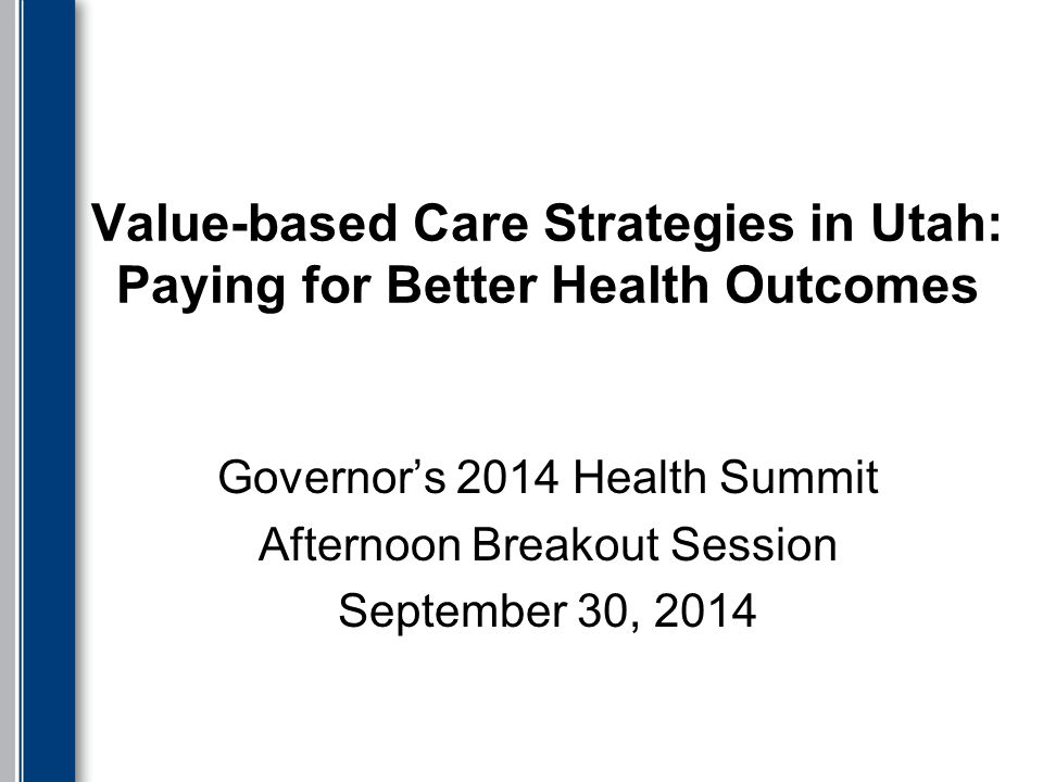 Value-based Care Strategies in Utah: Paying for Better Health Outcomes Governor's 2014 Health Summit Afternoon Breakout Session September 30, 2014