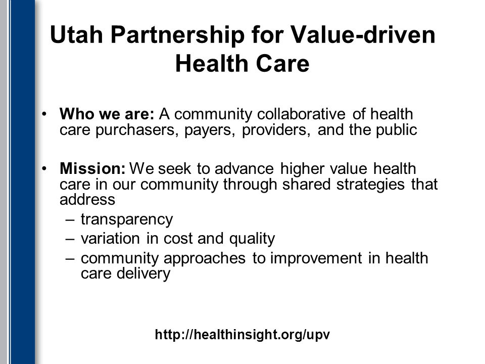 Utah Partnership for Value-driven Health Care Who we are: A community collaborative of health care purchasers, payers, providers, and the public Mission: We seek to advance higher value health care in our community through shared strategies that address –transparency –variation in cost and quality –community approaches to improvement in health care delivery http://healthinsight.org/upv