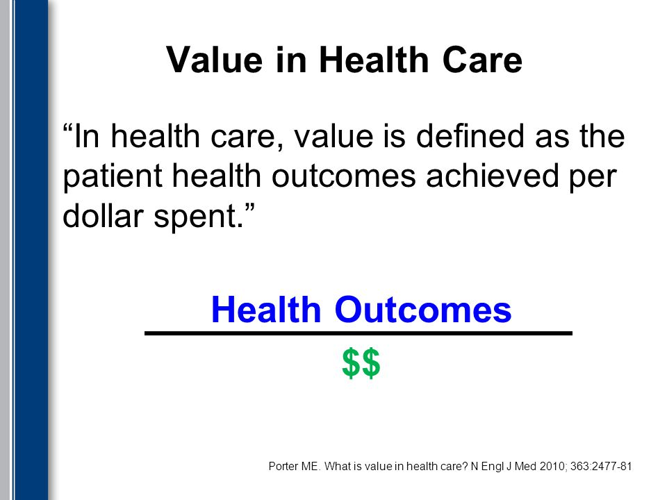 Value in Health Care In health care, value is defined as the patient health outcomes achieved per dollar spent. Health Outcomes $$.
