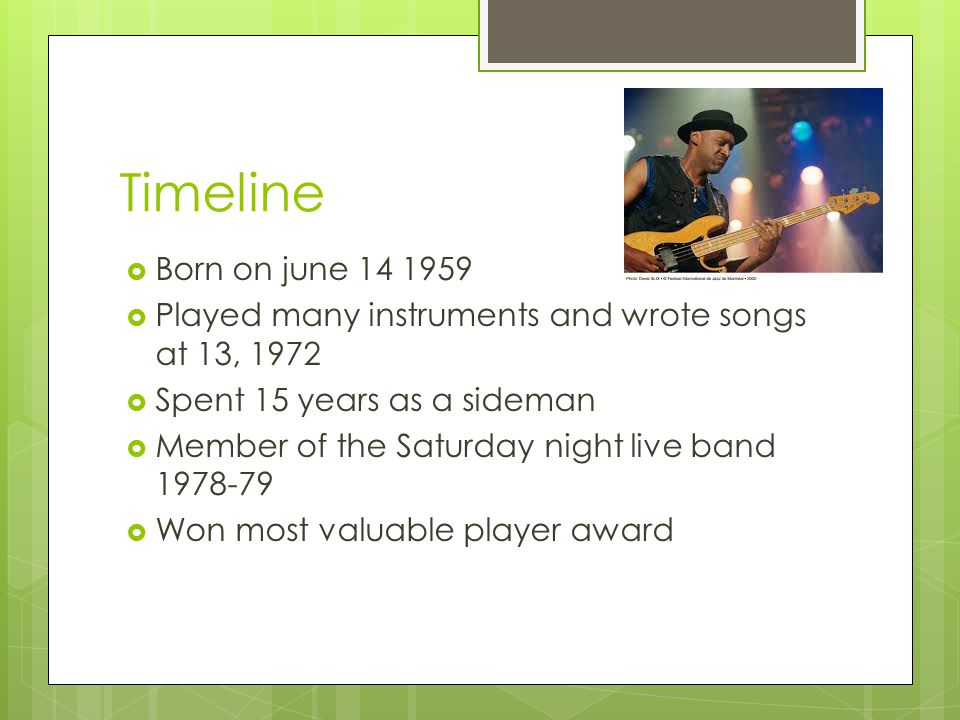 Timeline  Born on june 14 1959  Played many instruments and wrote songs at 13, 1972  Spent 15 years as a sideman  Member of the Saturday night live band 1978-79  Won most valuable player award