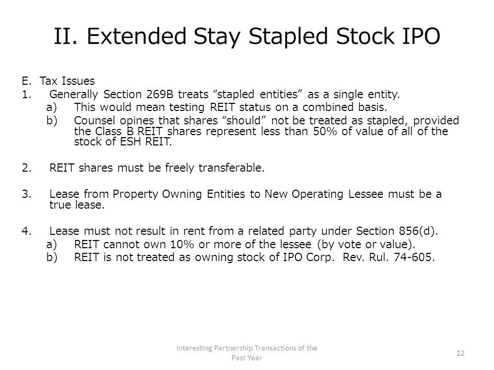 "II. Extended Stay Stapled Stock IPO E. Tax Issues 1.Generally Section 269B treats ""stapled entities"" as a single entity. a)This would mean testing REI"