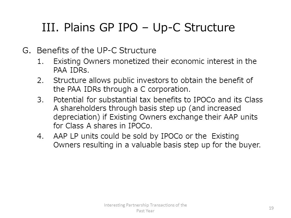 III. Plains GP IPO – Up-C Structure G. Benefits of the UP-C Structure 1.Existing Owners monetized their economic interest in the PAA IDRs. 2.Structure