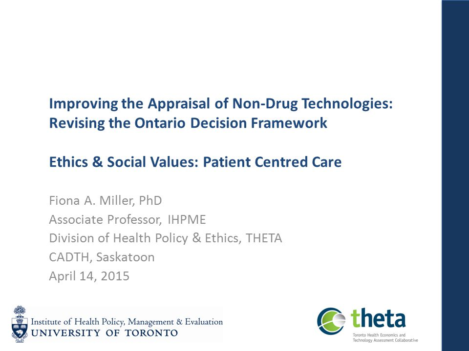 Improving the Appraisal of Non-Drug Technologies: Revising the Ontario Decision Framework Ethics & Social Values: Patient Centred Care Fiona A.