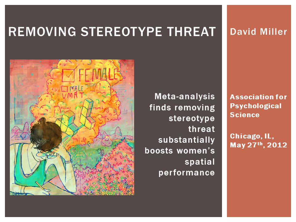David Miller Association for Psychological Science Chicago, IL, May 27 th, 2012 REMOVING STEREOTYPE THREAT Meta-analysis finds removing stereotype threat substantially boosts women's spatial performance