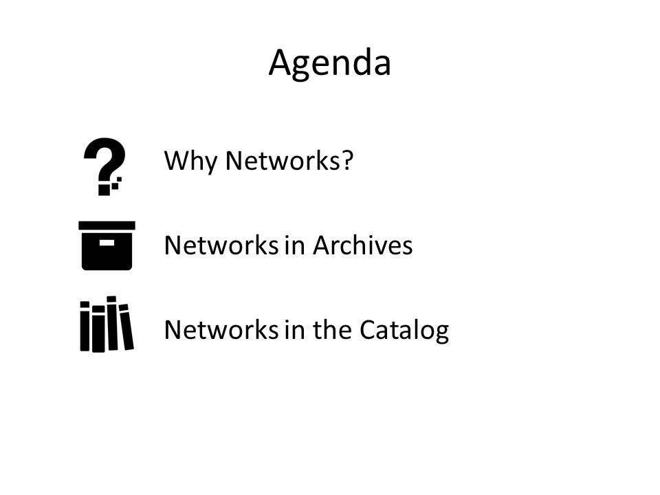 Agenda Why Networks Networks in Archives Networks in the Catalog