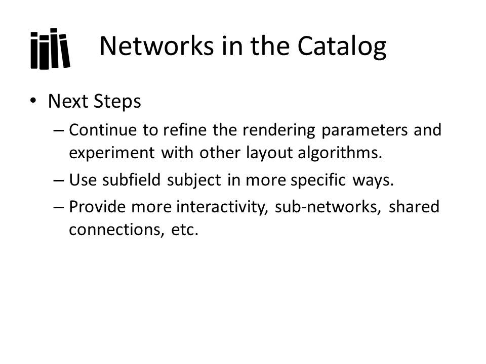 Networks in the Catalog Next Steps – Continue to refine the rendering parameters and experiment with other layout algorithms.
