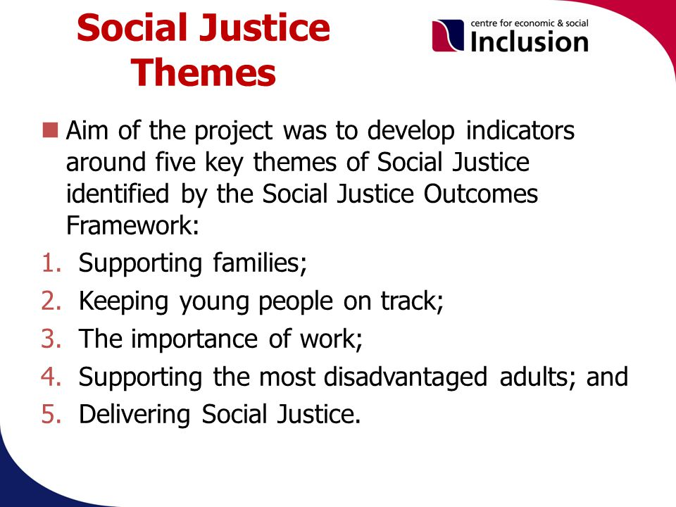 Social Justice Themes Aim of the project was to develop indicators around five key themes of Social Justice identified by the Social Justice Outcomes Framework: 1.Supporting families; 2.Keeping young people on track; 3.The importance of work; 4.Supporting the most disadvantaged adults; and 5.Delivering Social Justice.