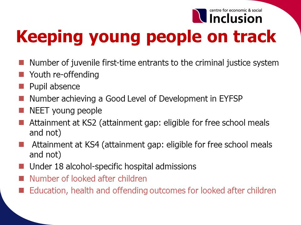 Keeping young people on track Number of juvenile first-time entrants to the criminal justice system Youth re-offending Pupil absence Number achieving a Good Level of Development in EYFSP NEET young people Attainment at KS2 (attainment gap: eligible for free school meals and not) Attainment at KS4 (attainment gap: eligible for free school meals and not) Under 18 alcohol-specific hospital admissions Number of looked after children Education, health and offending outcomes for looked after children