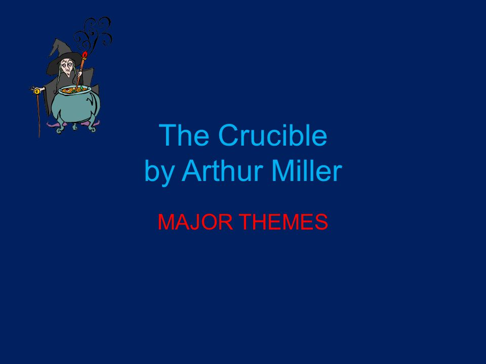 The Crucible by Arthur Miller MAJOR THEMES