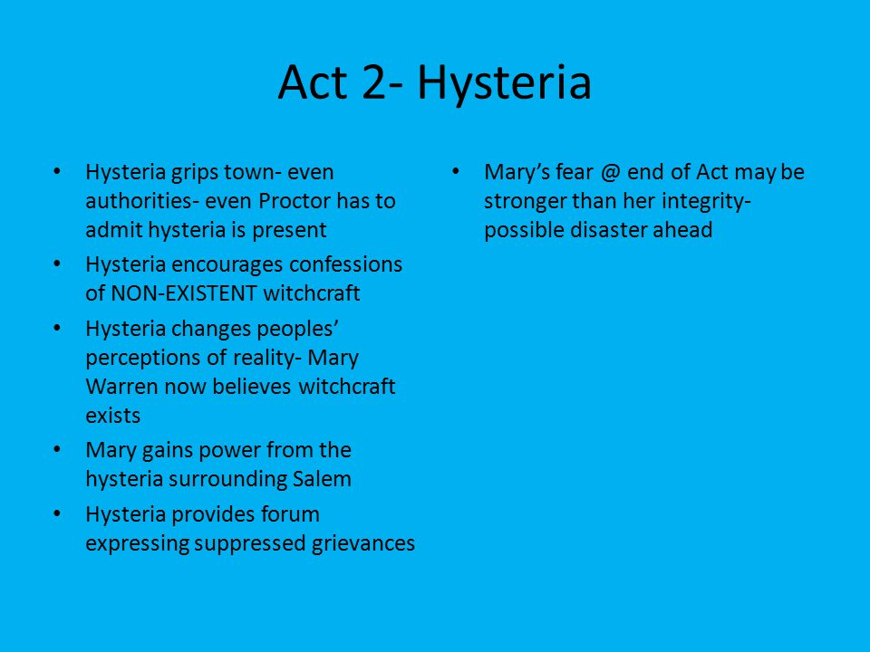 Act 2- Hysteria Hysteria grips town- even authorities- even Proctor has to admit hysteria is present Hysteria encourages confessions of NON-EXISTENT witchcraft Hysteria changes peoples' perceptions of reality- Mary Warren now believes witchcraft exists Mary gains power from the hysteria surrounding Salem Hysteria provides forum expressing suppressed grievances Mary's fear @ end of Act may be stronger than her integrity- possible disaster ahead