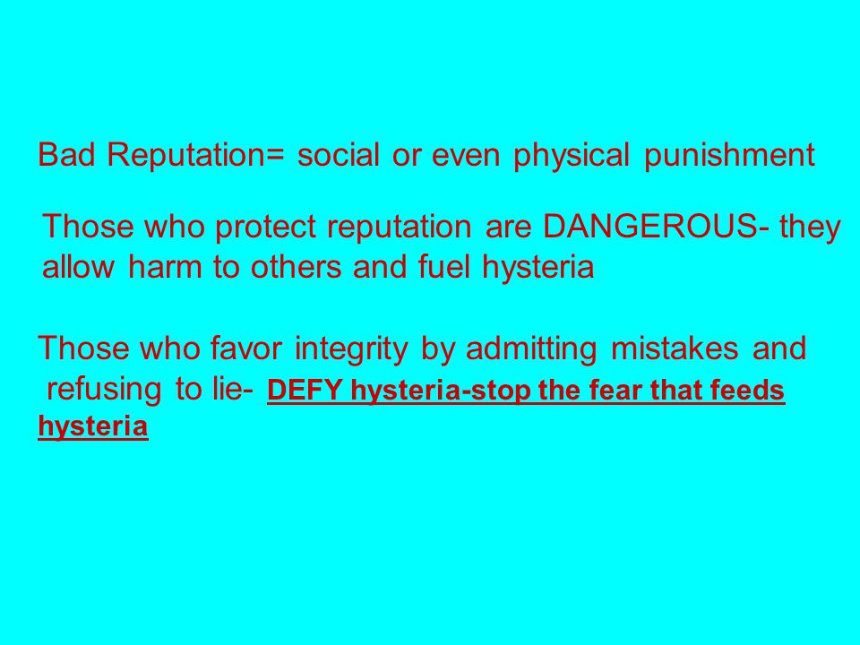 Bad Reputation= social or even physical punishment Those who protect reputation are DANGEROUS- they allow harm to others and fuel hysteria Those who favor integrity by admitting mistakes and refusing to lie- DEFY hysteria-stop the fear that feeds hysteria