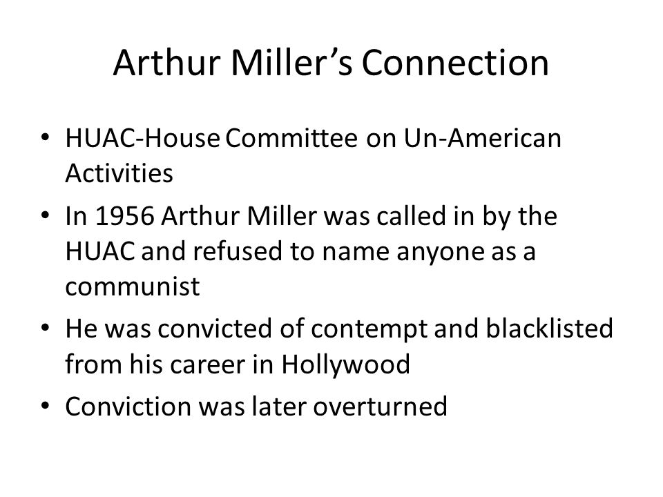 Arthur Miller's Connection HUAC-House Committee on Un-American Activities In 1956 Arthur Miller was called in by the HUAC and refused to name anyone as a communist He was convicted of contempt and blacklisted from his career in Hollywood Conviction was later overturned