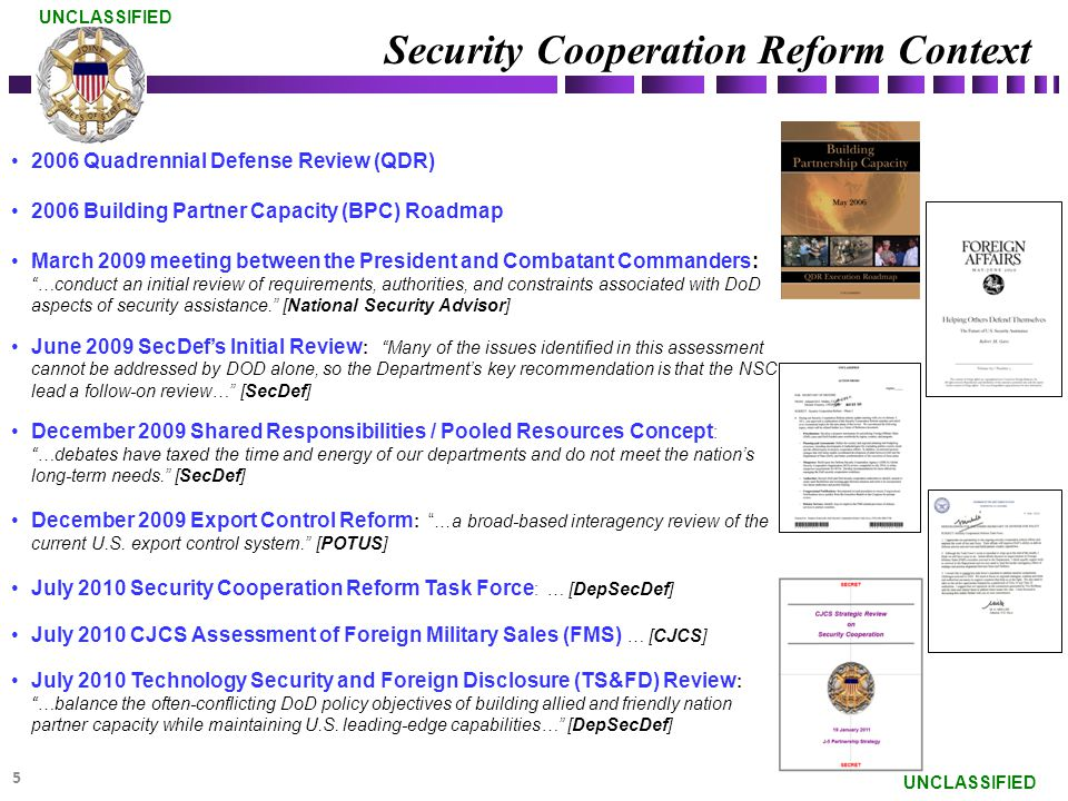 2006 Quadrennial Defense Review (QDR) 2006 Building Partner Capacity (BPC) Roadmap March 2009 meeting between the President and Combatant Commanders: …conduct an initial review of requirements, authorities, and constraints associated with DoD aspects of security assistance. [National Security Advisor] June 2009 SecDef's Initial Review : Many of the issues identified in this assessment cannot be addressed by DOD alone, so the Department's key recommendation is that the NSC lead a follow-on review… [SecDef] December 2009 Shared Responsibilities / Pooled Resources Concept : …debates have taxed the time and energy of our departments and do not meet the nation's long-term needs. [SecDef] December 2009 Export Control Reform : …a broad-based interagency review of the current U.S.