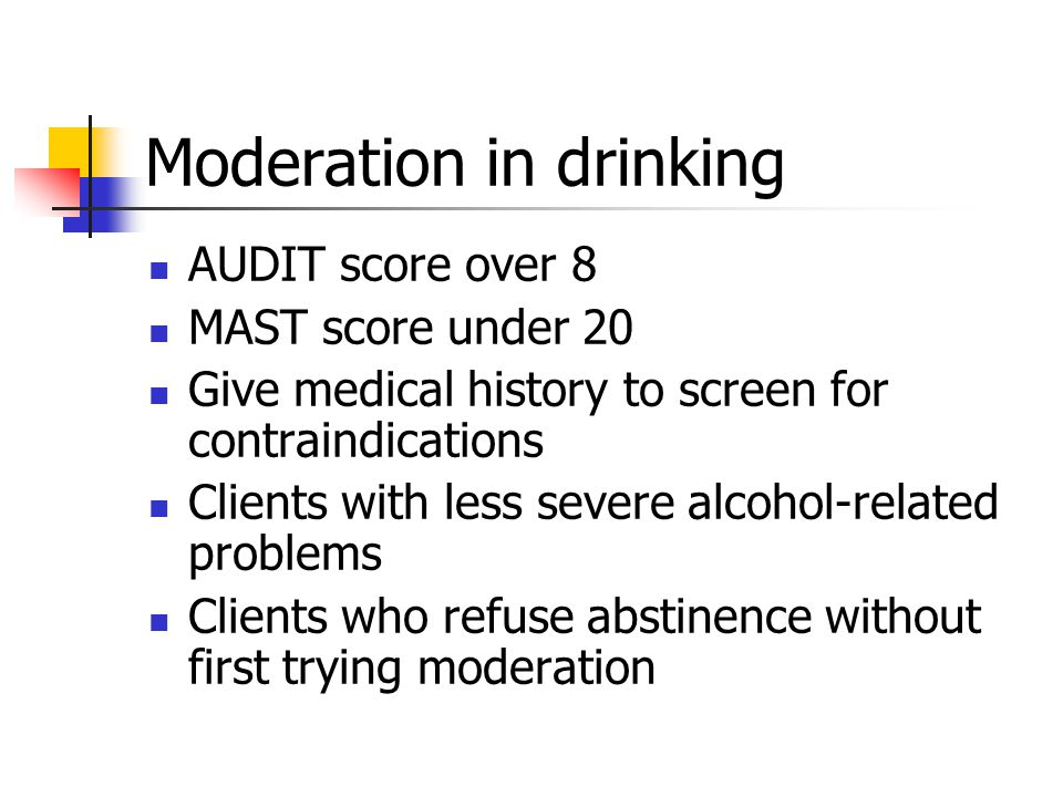 Moderation in drinking AUDIT score over 8 MAST score under 20 Give medical history to screen for contraindications Clients with less severe alcohol-related problems Clients who refuse abstinence without first trying moderation