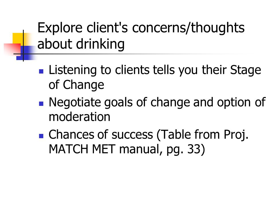 Explore client s concerns/thoughts about drinking Listening to clients tells you their Stage of Change Negotiate goals of change and option of moderation Chances of success (Table from Proj.