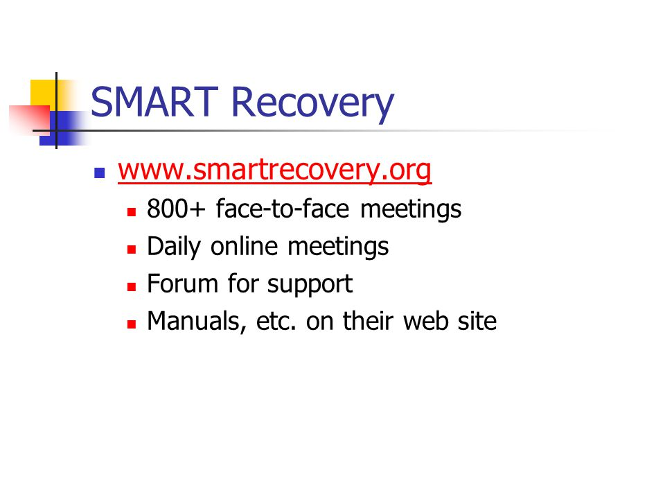 SMART Recovery www.smartrecovery.org 800+ face-to-face meetings Daily online meetings Forum for support Manuals, etc.