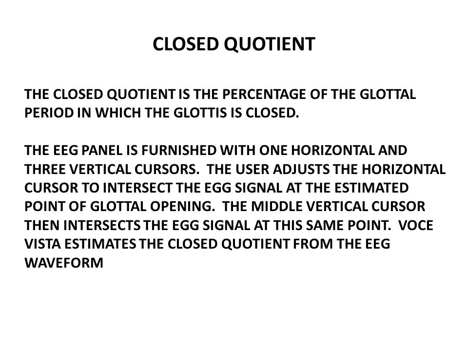 CLOSED QUOTIENT THE CLOSED QUOTIENT IS THE PERCENTAGE OF THE GLOTTAL PERIOD IN WHICH THE GLOTTIS IS CLOSED. THE EEG PANEL IS FURNISHED WITH ONE HORIZO