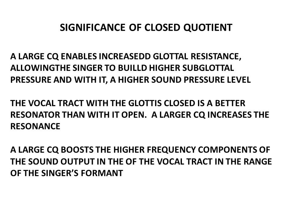SIGNIFICANCE OF CLOSED QUOTIENT A LARGE CQ ENABLES INCREASEDD GLOTTAL RESISTANCE, ALLOWINGTHE SINGER TO BUILLD HIGHER SUBGLOTTAL PRESSURE AND WITH IT,